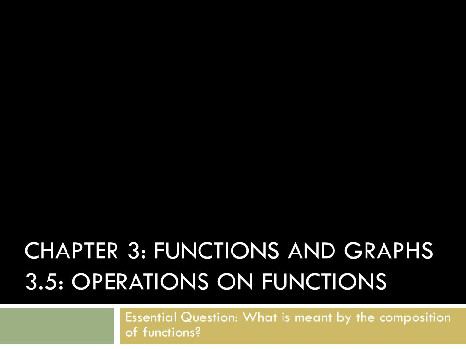 CHAPTER 3: FUNCTIONS AND GRAPHS 3.5: OPERATIONS ON FUNCTIONS Essential Question: What is meant by the composition of functions?