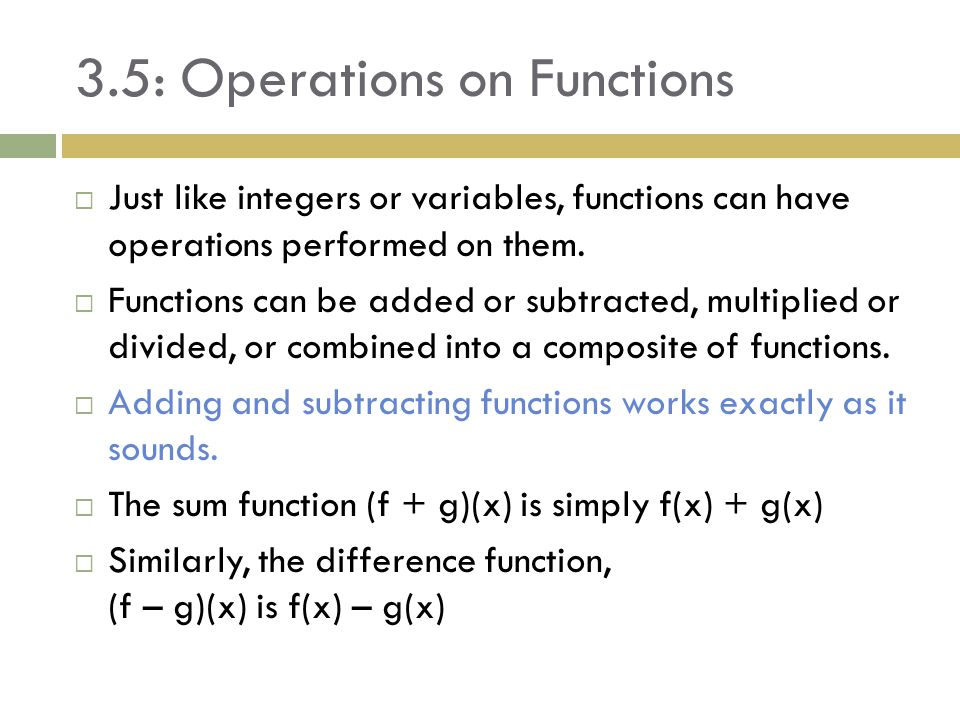 3.5: Operations on Functions  Example 1: Sum and Difference Functions  For f(x) = and g(x) = Write the rule for f + g and f – g (f + g)(x) = (f – g)(x) = Remember, you can't add/subtract terms underneath a square root (you can +/- the numbers in front if the roots are the same) Find the domain of f + g and f – g The domain of f is where 9 – x 2 > 0, that is The domain of g is where x – 2 > 0, The domain of the f + g and f – g consists of where the two domains meet, which would only be [-3, 3] [2, ∞ ) [2, 3]