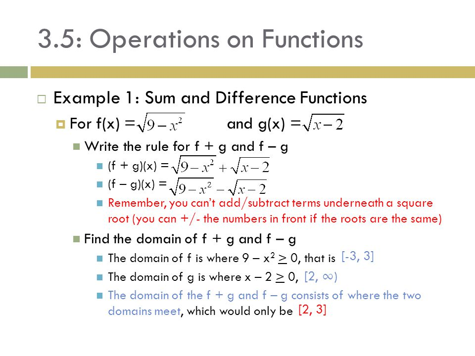 3.5: Operations on Functions  Example 1: Sum and Difference Functions  For f(x) = and g(x) = Write the rule for f + g and f – g (f + g)(x) = (f – g)
