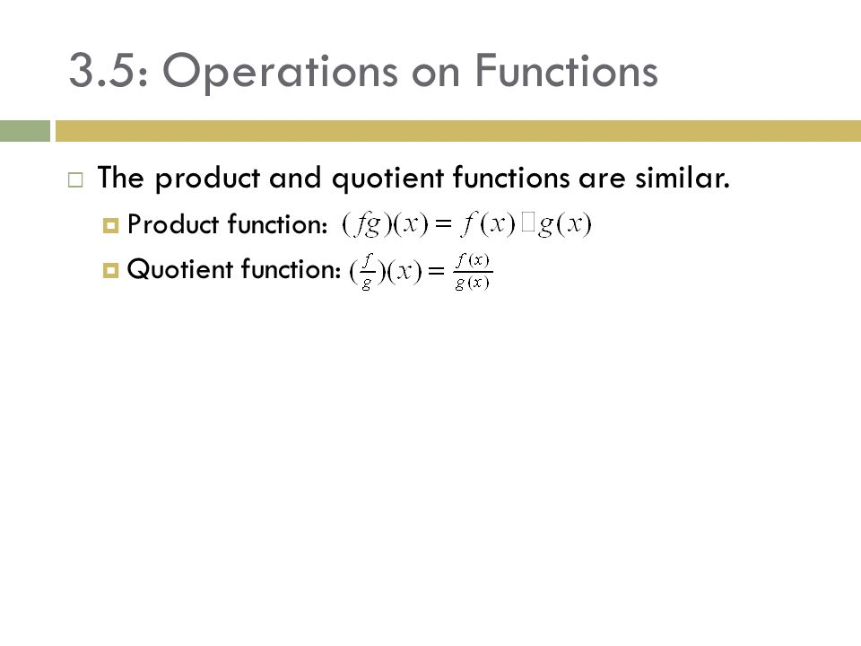 3.5: Operations on Functions  The product and quotient functions are similar.  Product function:  Quotient function: