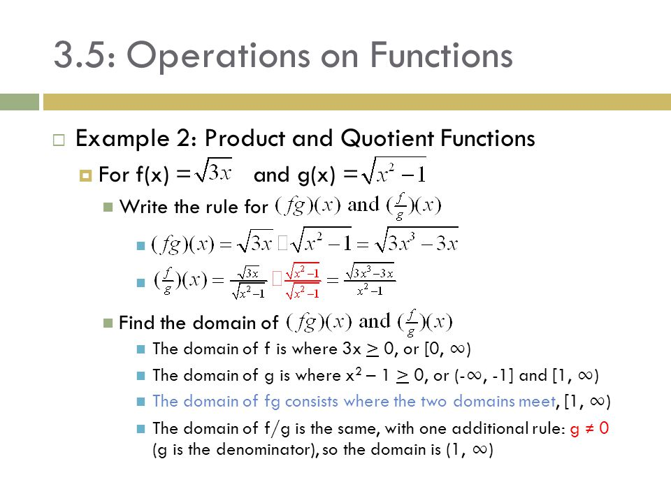 3.5: Operations on Functions  Example 2: Product and Quotient Functions  For f(x) = and g(x) = Write the rule for Find the domain of The domain of f