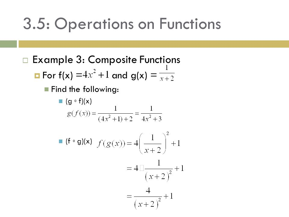 3.5: Operations on Functions  Example 3: Composite Functions  For f(x) = and g(x) = Find the following: (g ⁰ f)(x) (f ⁰ g)(x)