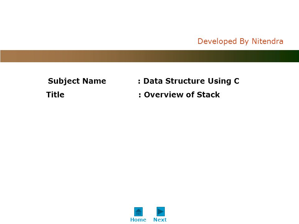 C o n f i d e n t i a l Developed By Nitendra NextHome Subject Name: Data Structure Using C Title : Overview of Stack