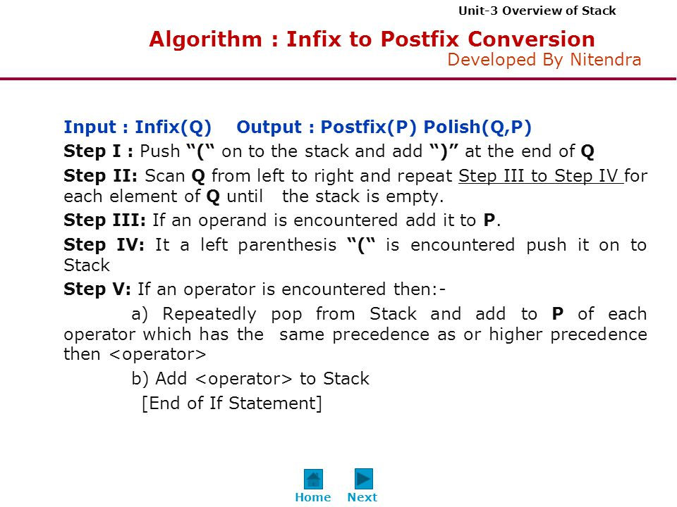 Unit-3 Overview of Stack Developed By Nitendra Input : Infix(Q) Output : Postfix(P) Polish(Q,P) Step I : Push ( on to the stack and add ) at the end of Q Step II: Scan Q from left to right and repeat Step III to Step IV for each element of Q until the stack is empty.