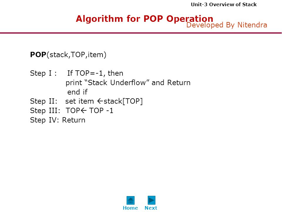 Unit-3 Overview of Stack Developed By Nitendra POP(stack,TOP,item) Step I : If TOP=-1, then print Stack Underflow and Return end if Step II: set item  stack[TOP] Step III: TOP  TOP -1 Step IV: Return Algorithm for POP Operation NextHome