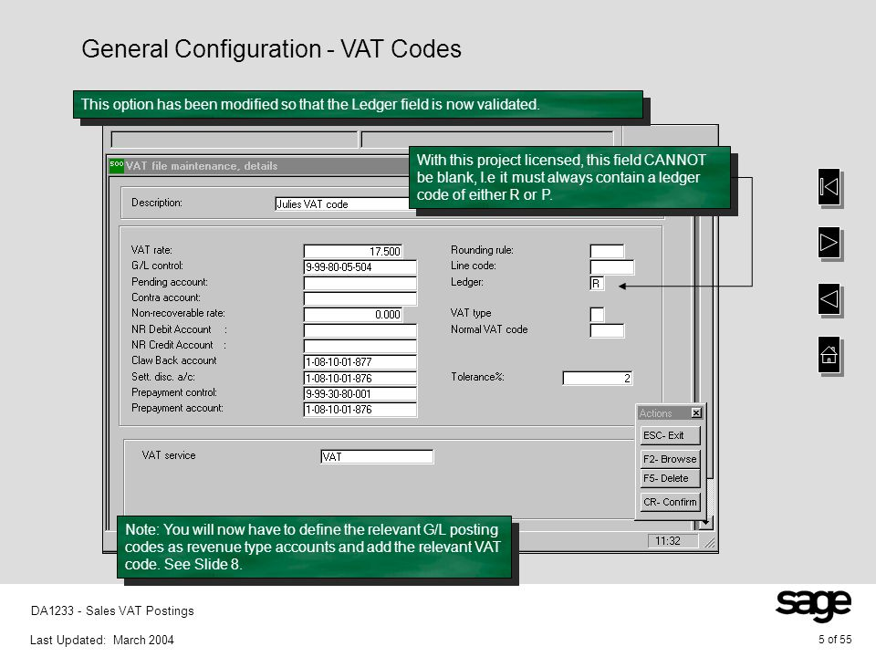 Last Updated: March 2004 6 of 55 DA1233 - Sales VAT Postings General Configuration - Control Accounts This option has also been modified to ensure that the revenue type control accounts have the correct validation.