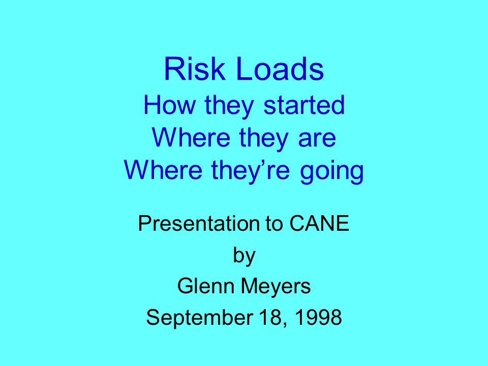 General Idea of Risk Loads Less risk is better For greater risk –Greater demand for transfer risk –Greater reluctance to accept risk –Higher price to transfer The problem — Quantify the risk