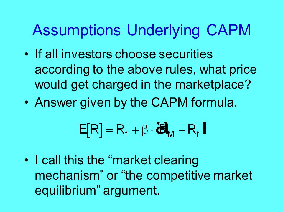 Assumptions Underlying CAPM If all investors choose securities according to the above rules, what price would get charged in the marketplace.