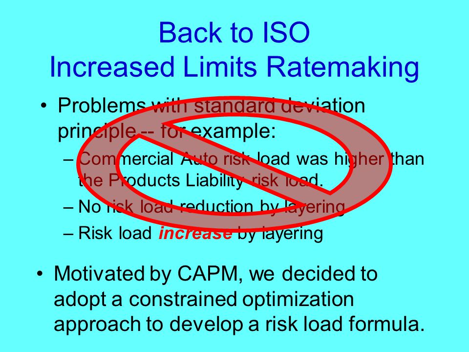 Back to ISO Increased Limits Ratemaking Problems with standard deviation principle -- for example: –Commercial Auto risk load was higher than the Products Liability risk load.