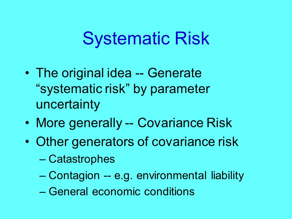 Systematic Risk The original idea -- Generate systematic risk by parameter uncertainty More generally -- Covariance Risk Other generators of covariance risk –Catastrophes –Contagion -- e.g.