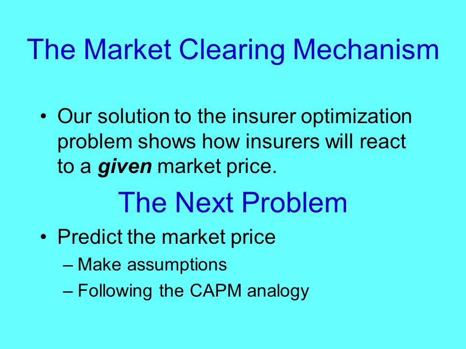 The Market Clearing Mechanism Our solution to the insurer optimization problem shows how insurers will react to a given market price.