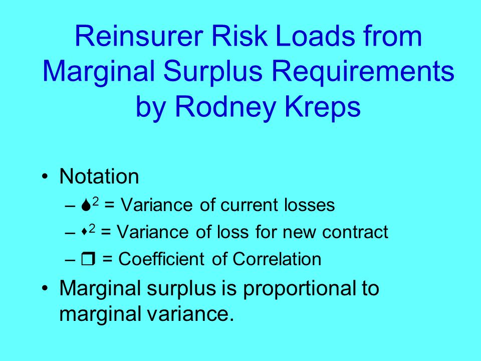 Reinsurer Risk Loads from Marginal Surplus Requirements by Rodney Kreps Notation –  2 = Variance of current losses –  2 = Variance of loss for new contract –  = Coefficient of Correlation Marginal surplus is proportional to marginal variance.