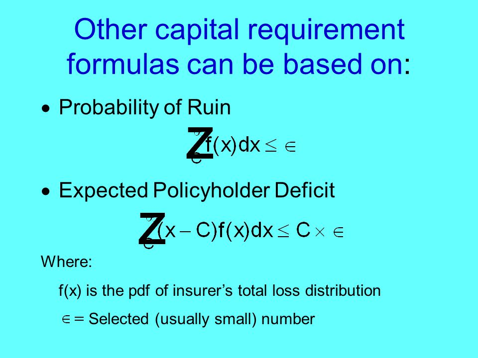 Other capital requirement formulas can be based on:  Probability of Ruin  Expected Policyholder Deficit Where: f(x) is the pdf of insurer's total loss distribution Selected (usually small) number
