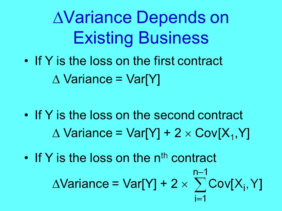  Variance Depends on Existing Business If Y is the loss on the first contract  Variance = Var[Y] If Y is the loss on the second contract  Variance = Var[Y] + 2  Cov[X 1,Y] If Y is the loss on the n th contract  Variance = Var[Y] + 2 