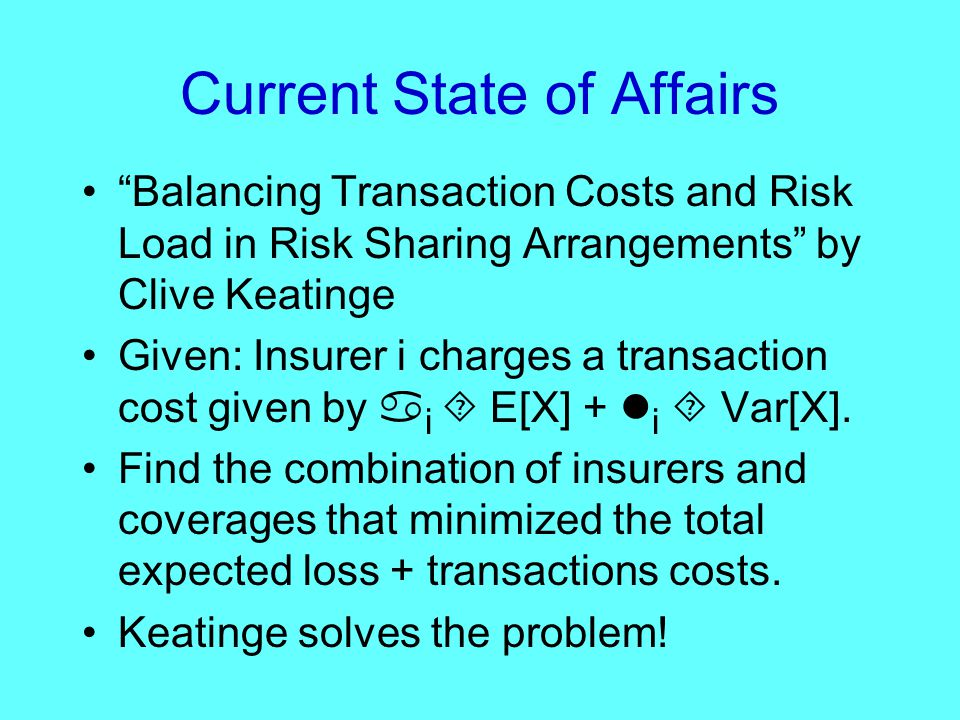 Current State of Affairs Balancing Transaction Costs and Risk Load in Risk Sharing Arrangements by Clive Keatinge Given: Insurer i charges a transaction cost given by  i  E[X] + i  Var[X].