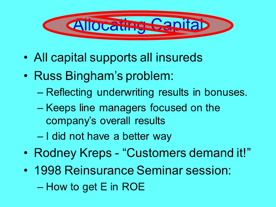 Allocating Capital All capital supports all insureds Russ Bingham's problem: –Reflecting underwriting results in bonuses.