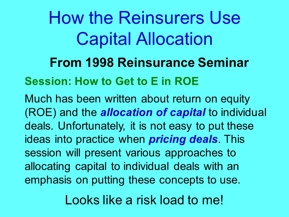 How the Reinsurers Use Capital Allocation From 1998 Reinsurance Seminar Session: How to Get to E in ROE Much has been written about return on equity (ROE) and the allocation of capital to individual deals.