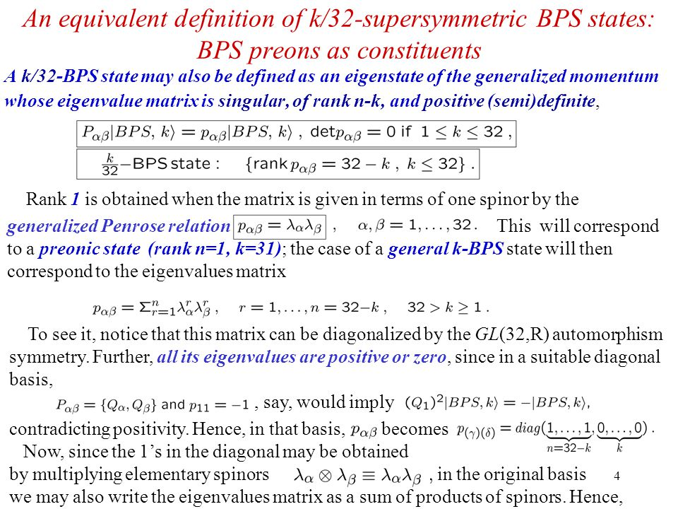 4 An equivalent definition of k/32-supersymmetric BPS states: BPS preons as constituents A k/32-BPS state may also be defined as an eigenstate of the generalized momentum whose eigenvalue matrix is singular, of rank n-k, and positive (semi)definite, Rank 1 is obtained when the matrix is given in terms of one spinor by the generalized Penrose relation This will correspond to a preonic state (rank n=1, k=31); the case of a general k-BPS state will then correspond to the eigenvalues matrix To see it, notice that this matrix can be diagonalized by the GL(32,R) automorphism symmetry.