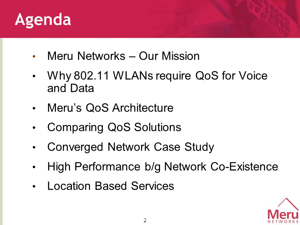 2 Agenda Meru Networks – Our Mission Why 802.11 WLANs require QoS for Voice and Data Meru's QoS Architecture Comparing QoS Solutions Converged Network Case Study High Performance b/g Network Co-Existence Location Based Services