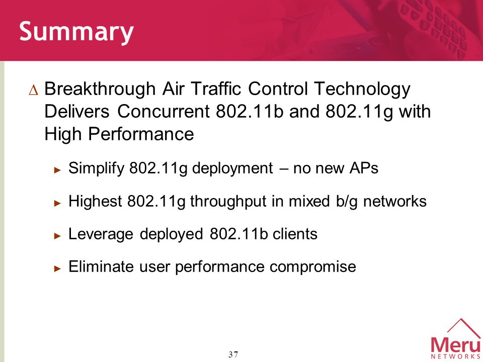 37 Summary  Breakthrough Air Traffic Control Technology Delivers Concurrent 802.11b and 802.11g with High Performance ► Simplify 802.11g deployment – no new APs ► Highest 802.11g throughput in mixed b/g networks ► Leverage deployed 802.11b clients ► Eliminate user performance compromise