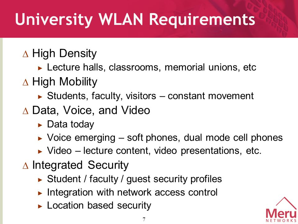 7 University WLAN Requirements  High Density ► Lecture halls, classrooms, memorial unions, etc  High Mobility ► Students, faculty, visitors – constant movement  Data, Voice, and Video ► Data today ► Voice emerging – soft phones, dual mode cell phones ► Video – lecture content, video presentations, etc.
