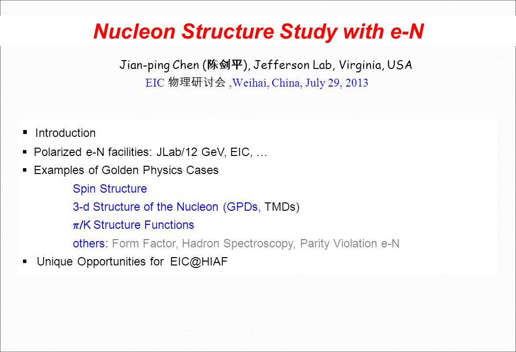 Nucleon Structure Study with e-N Jian-ping Chen ( 陈剑平 ), Jefferson Lab, Virginia, USA EIC 物理研讨会,Weihai, China, July 29, 2013  Introduction  Polarized e-N facilities: JLab/12 GeV, EIC, …  Examples of Golden Physics Cases Spin Structure 3-d Structure of the Nucleon (GPDs, TMDs)  K Structure Functions others: Form Factor, Hadron Spectroscopy, Parity Violation e-N  Unique Opportunities for EIC@HIAF