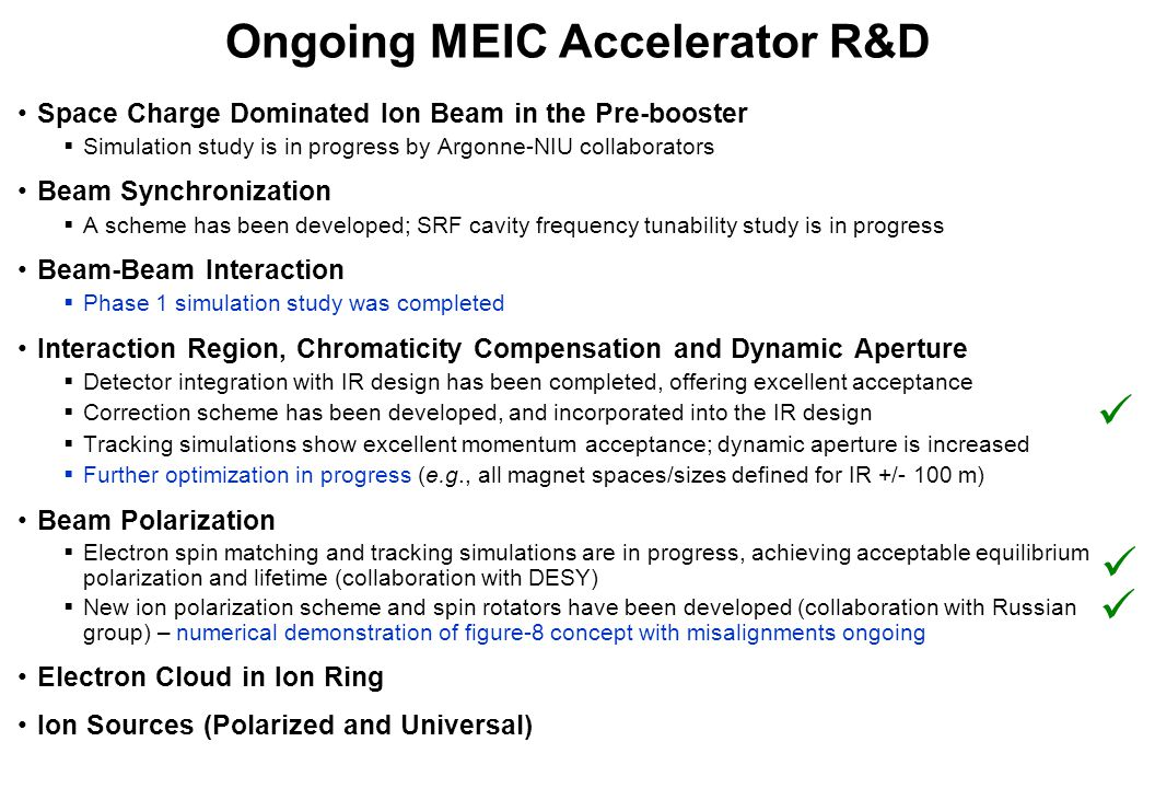 Ongoing MEIC Accelerator R&D Space Charge Dominated Ion Beam in the Pre-booster  Simulation study is in progress by Argonne-NIU collaborators Beam Synchronization  A scheme has been developed; SRF cavity frequency tunability study is in progress Beam-Beam Interaction  Phase 1 simulation study was completed Interaction Region, Chromaticity Compensation and Dynamic Aperture  Detector integration with IR design has been completed, offering excellent acceptance  Correction scheme has been developed, and incorporated into the IR design  Tracking simulations show excellent momentum acceptance; dynamic aperture is increased  Further optimization in progress (e.g., all magnet spaces/sizes defined for IR +/- 100 m) Beam Polarization  Electron spin matching and tracking simulations are in progress, achieving acceptable equilibrium polarization and lifetime (collaboration with DESY)  New ion polarization scheme and spin rotators have been developed (collaboration with Russian group) – numerical demonstration of figure-8 concept with misalignments ongoing Electron Cloud in Ion Ring Ion Sources (Polarized and Universal)