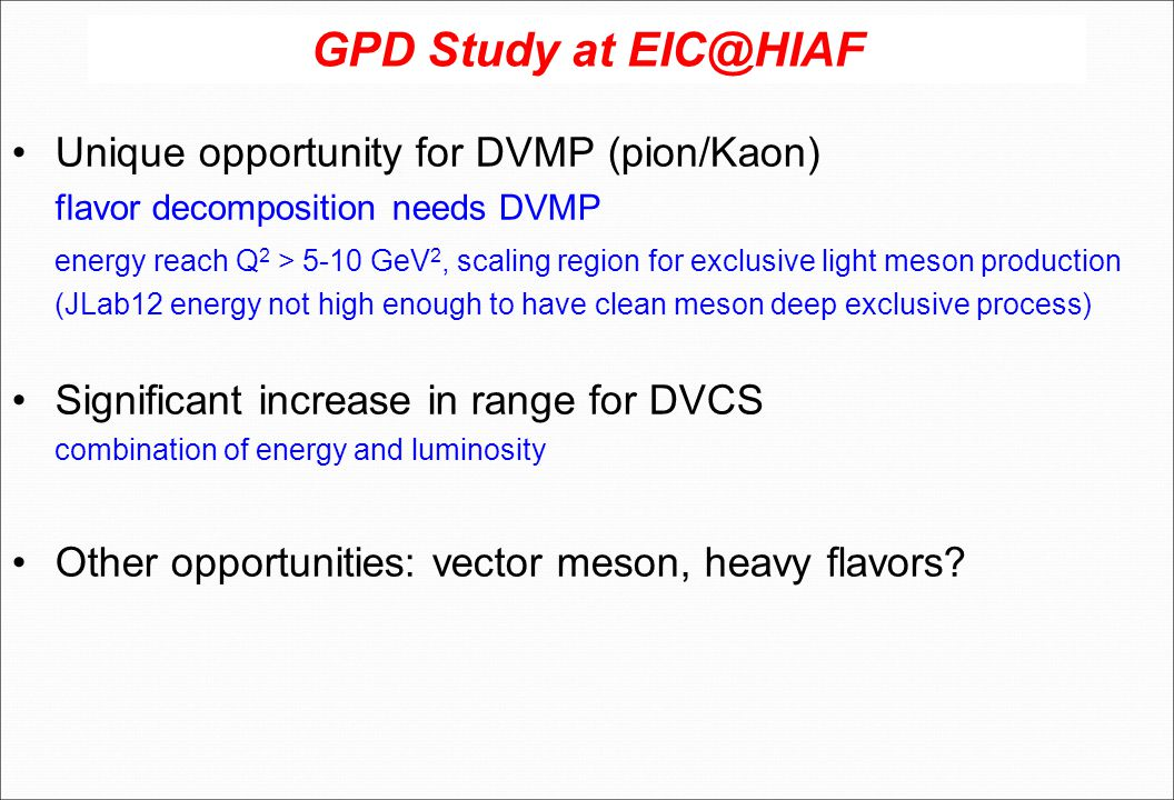 GPD Study at EIC@HIAF Unique opportunity for DVMP (pion/Kaon) flavor decomposition needs DVMP energy reach Q 2 > 5-10 GeV 2, scaling region for exclusive light meson production (JLab12 energy not high enough to have clean meson deep exclusive process) Significant increase in range for DVCS combination of energy and luminosity Other opportunities: vector meson, heavy flavors?