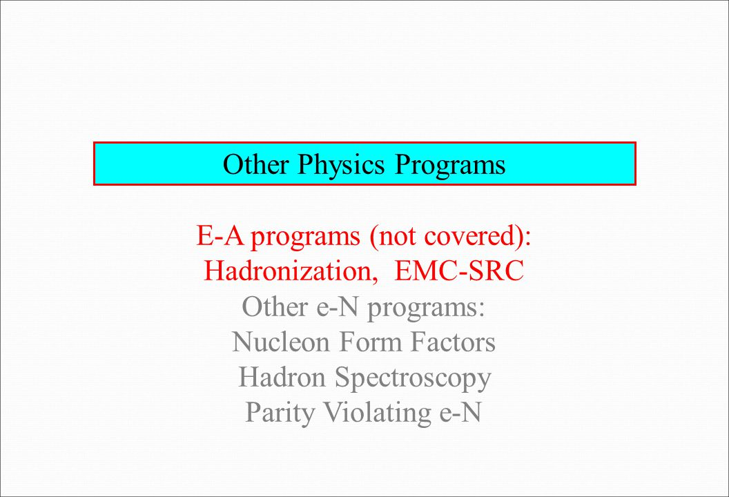 Other Physics Programs E-A programs (not covered): Hadronization, EMC-SRC Other e-N programs: Nucleon Form Factors Hadron Spectroscopy Parity Violating e-N