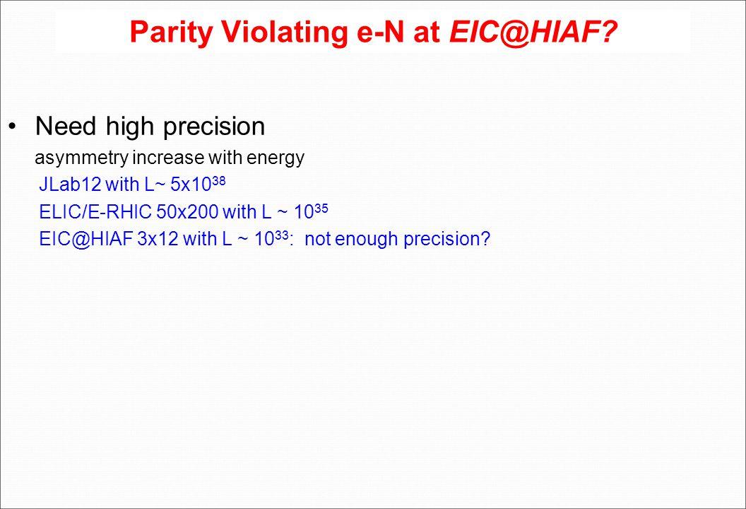 Parity Violating e-N at EIC@HIAF? Need high precision asymmetry increase with energy JLab12 with L~ 5x10 38 ELIC/E-RHIC 50x200 with L ~ 10 35 EIC@HIAF