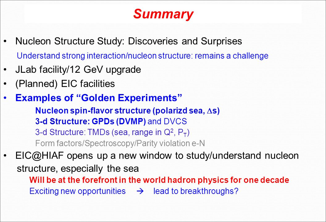 Summary Nucleon Structure Study: Discoveries and Surprises Understand strong interaction/nucleon structure: remains a challenge JLab facility/12 GeV upgrade (Planned) EIC facilities Examples of Golden Experiments Nucleon spin-flavor structure (polarizd sea,  s) 3-d Structure: GPDs (DVMP) and DVCS 3-d Structure: TMDs (sea, range in Q 2, P T ) Form factors/Spectroscopy/Parity violation e-N EIC@HIAF opens up a new window to study/understand nucleon structure, especially the sea Will be at the forefront in the world hadron physics for one decade Exciting new opportunities  lead to breakthroughs