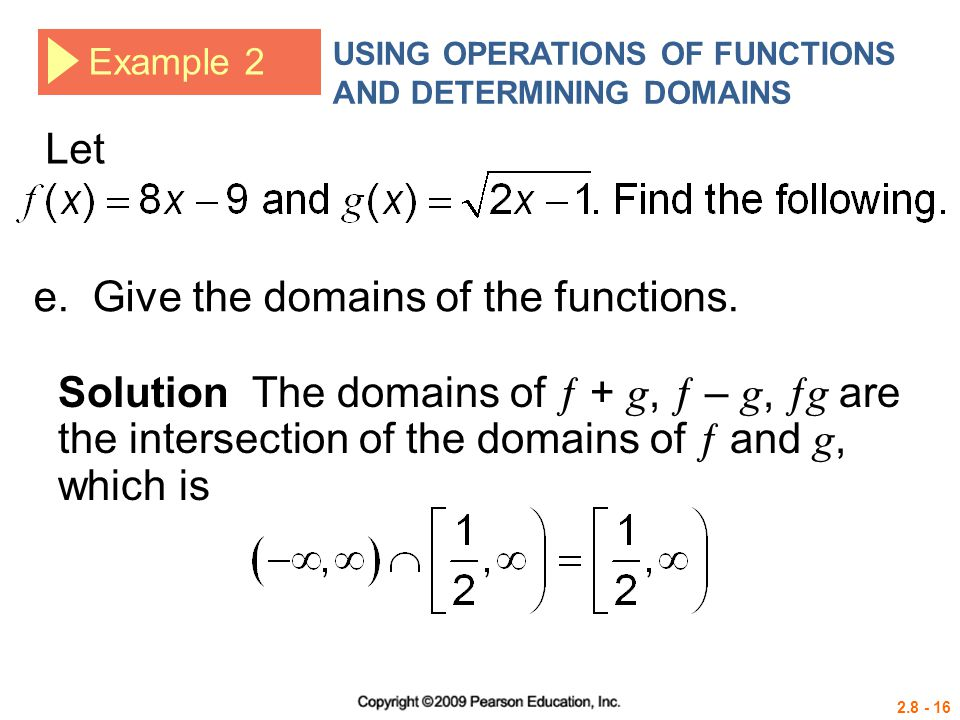 2.8 - 16 Example 2 USING OPERATIONS OF FUNCTIONS AND DETERMINING DOMAINS Let Solution The domains of  + g,  – g,  g are the intersection of the dom