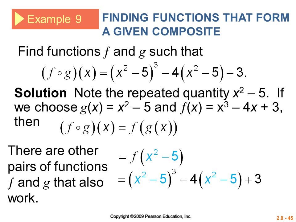 2.8 - 45 Example 9 FINDING FUNCTIONS THAT FORM A GIVEN COMPOSITE Find functions  and g such that Solution Note the repeated quantity x 2 – 5. If we c