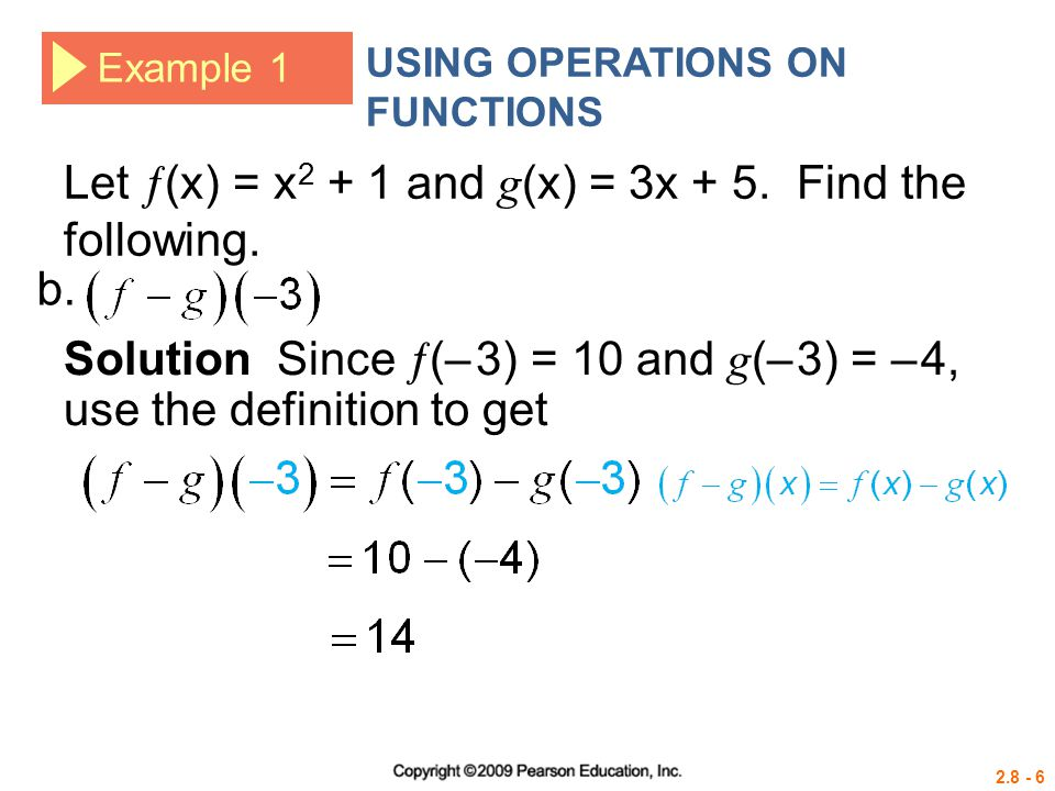 2.8 - 6 Example 1 USING OPERATIONS ON FUNCTIONS Let  (x) = x 2 + 1 and g (x) = 3x + 5. Find the following. Solution Since  (– 3) = 10 and g (– 3) =