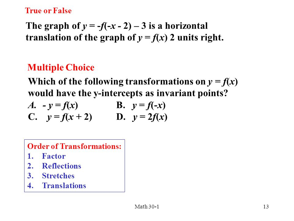 The graph of y = -f(-x - 2) – 3 is a horizontal translation of the graph of y = f(x) 2 units right. True or False Which of the following transformatio