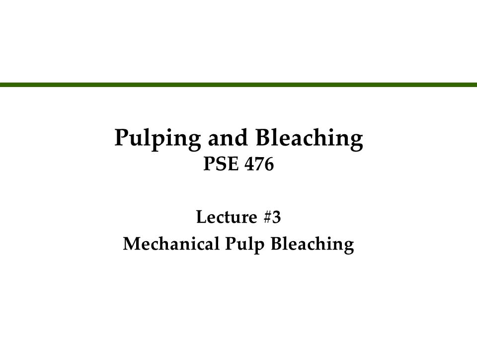 Pulping and Bleaching PSE 476 Lecture #3 Mechanical Pulp Bleaching Lecture #3 Mechanical Pulp Bleaching