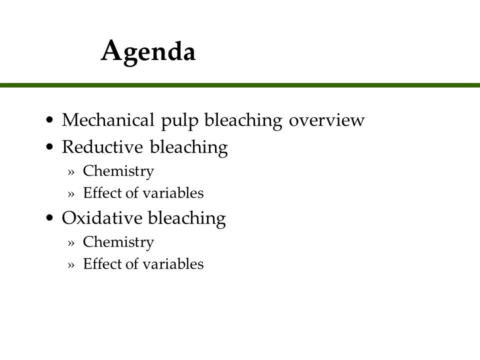 A genda Mechanical pulp bleaching overview Reductive bleaching »Chemistry »Effect of variables Oxidative bleaching »Chemistry »Effect of variables Mec