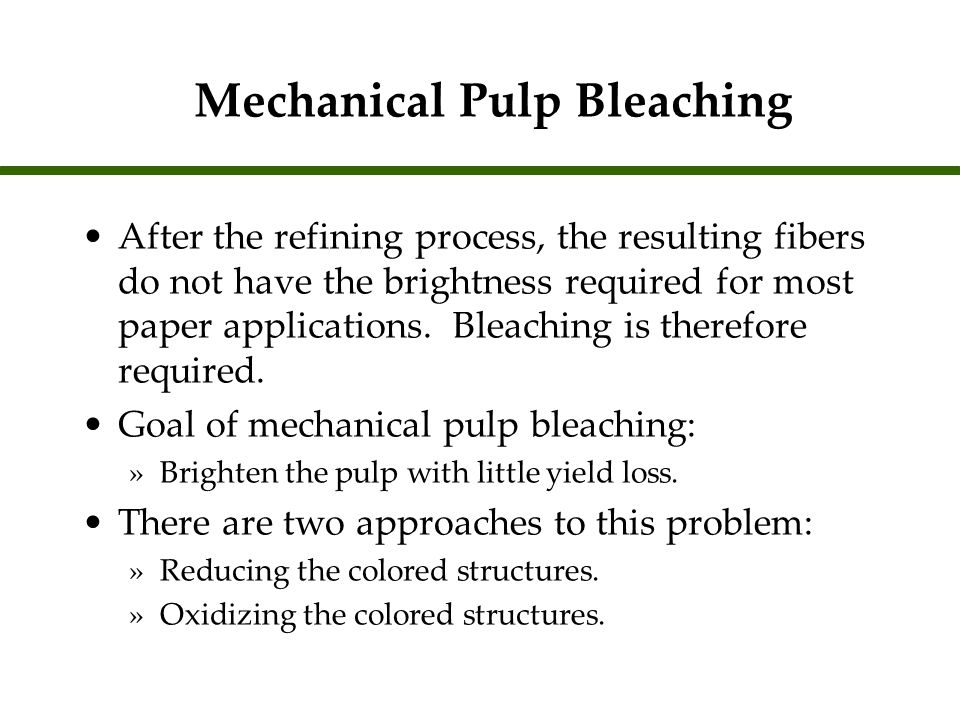 Mechanical Pulp Bleaching After the refining process, the resulting fibers do not have the brightness required for most paper applications. Bleaching
