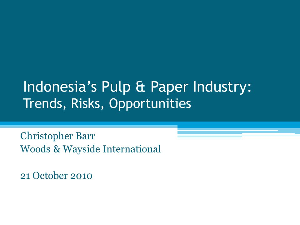 Indonesia's Pulp & Paper Industry: Trends, Risks, Opportunities Christopher Barr Woods & Wayside International 21 October 2010