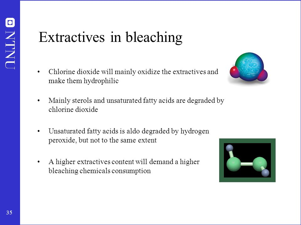 35 Extractives in bleaching Chlorine dioxide will mainly oxidize the extractives and make them hydrophilic Mainly sterols and unsaturated fatty acids are degraded by chlorine dioxide Unsaturated fatty acids is aldo degraded by hydrogen peroxide, but not to the same extent A higher extractives content will demand a higher bleaching chemicals consumption
