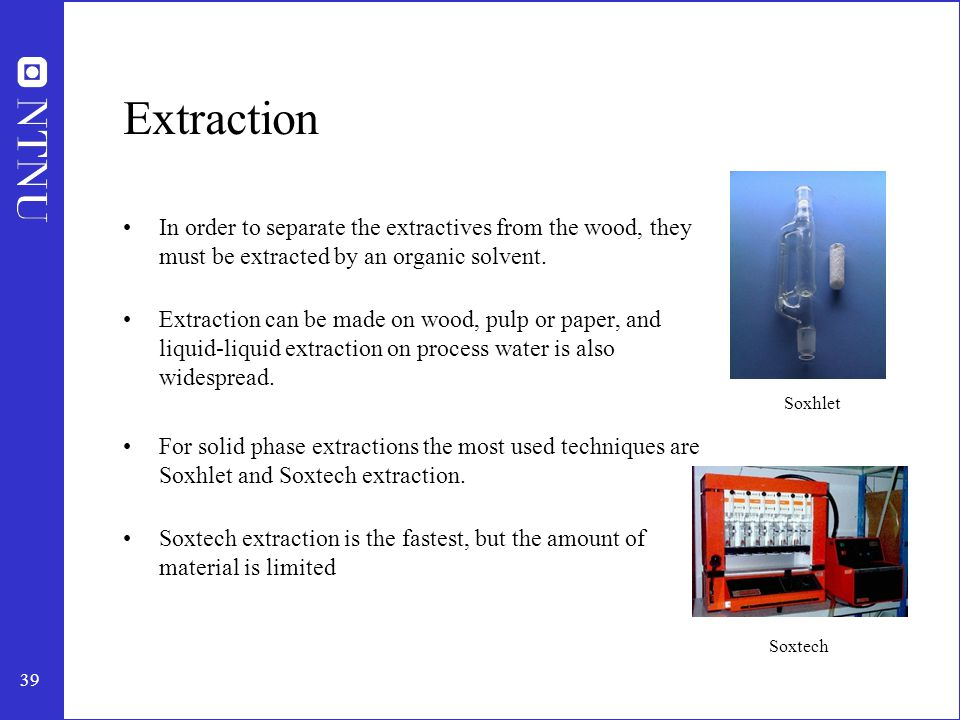 39 Extraction In order to separate the extractives from the wood, they must be extracted by an organic solvent.