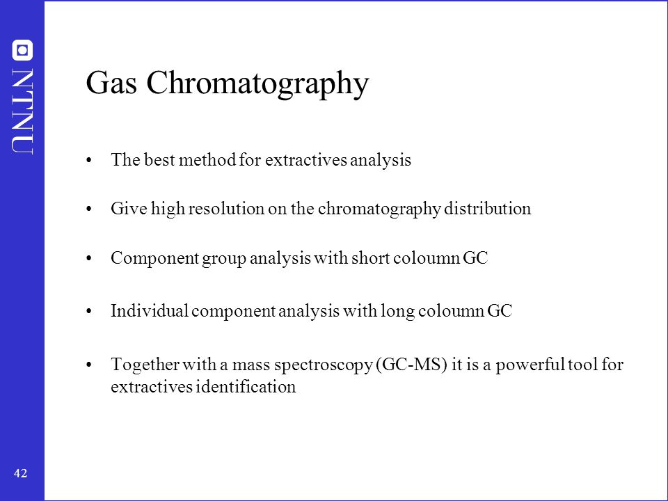 42 Gas Chromatography The best method for extractives analysis Give high resolution on the chromatography distribution Component group analysis with short coloumn GC Individual component analysis with long coloumn GC Together with a mass spectroscopy (GC-MS) it is a powerful tool for extractives identification