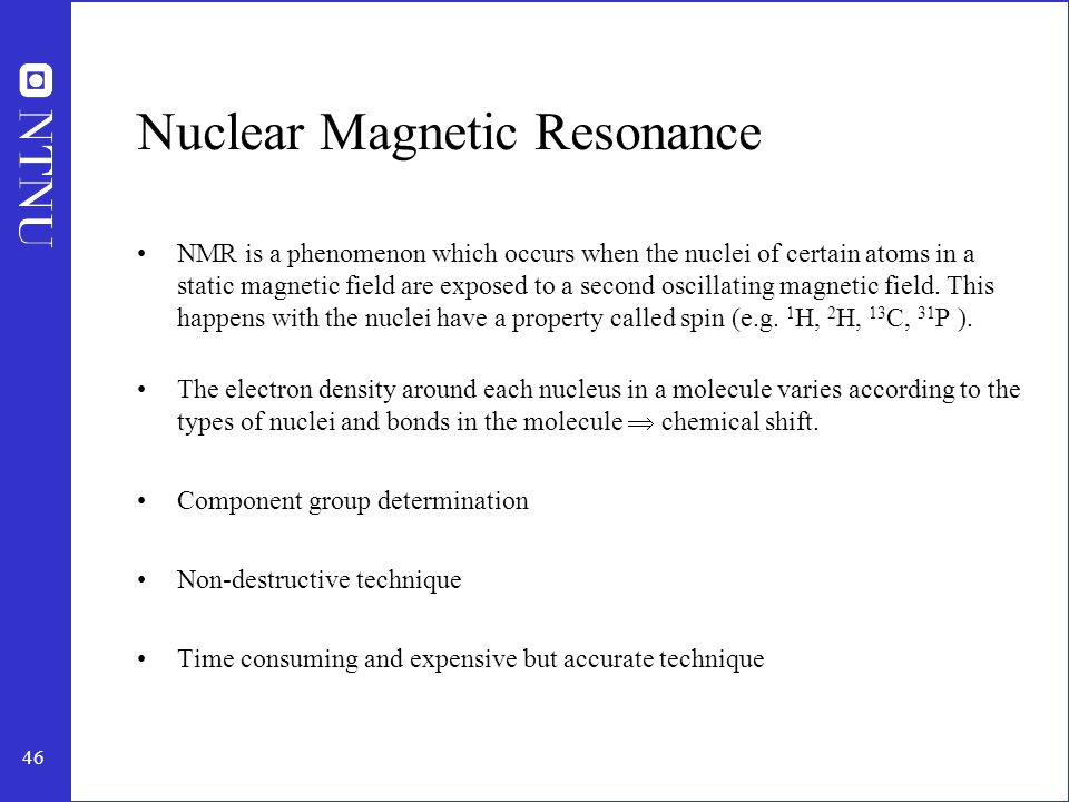 46 Nuclear Magnetic Resonance NMR is a phenomenon which occurs when the nuclei of certain atoms in a static magnetic field are exposed to a second oscillating magnetic field.