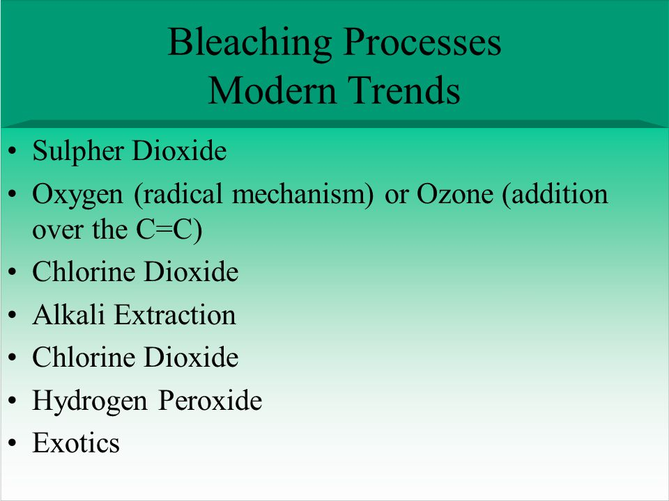 Bleaching Processes Modern Trends Sulpher Dioxide Oxygen (radical mechanism) or Ozone (addition over the C=C) Chlorine Dioxide Alkali Extraction Chlorine Dioxide Hydrogen Peroxide Exotics