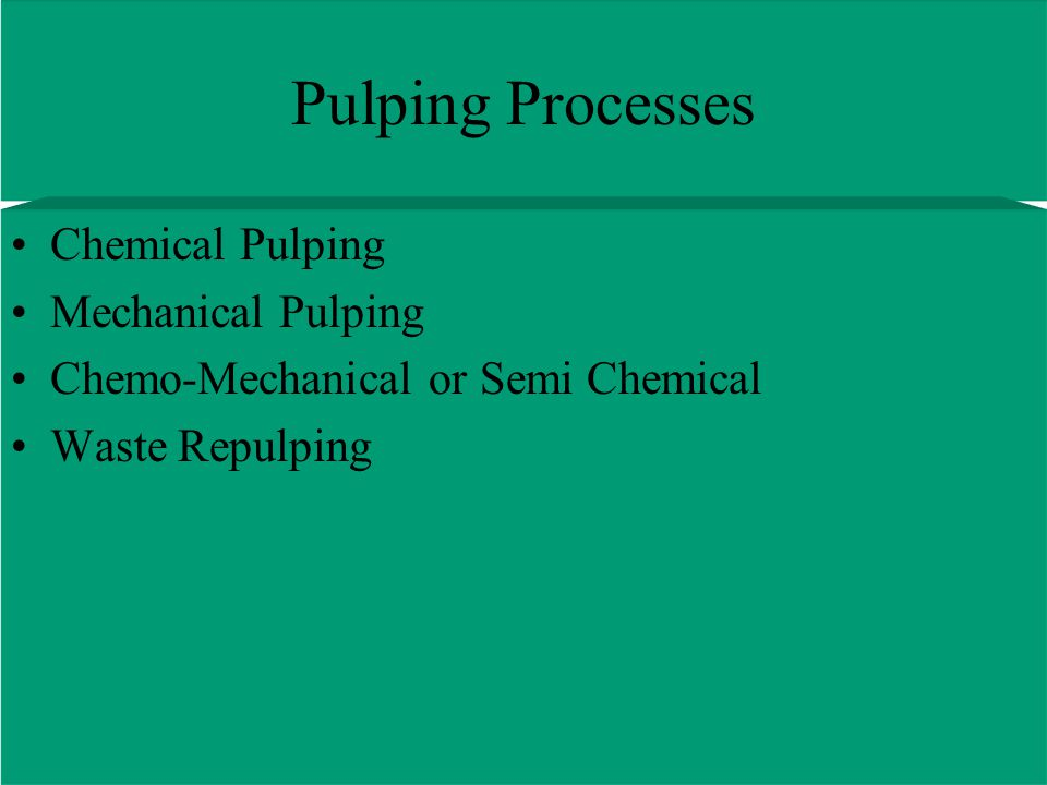 Pulping Processes Chemical Pulping Mechanical Pulping Chemo-Mechanical or Semi Chemical Waste Repulping