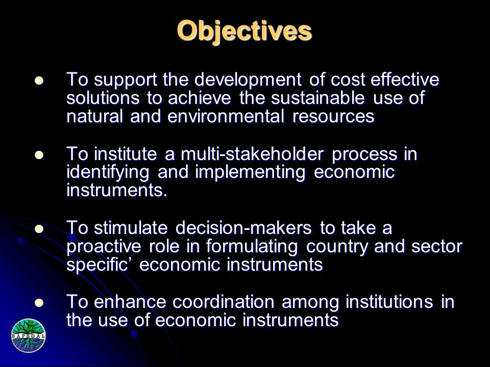 Objectives To support the development of cost effective solutions to achieve the sustainable use of natural and environmental resources To support the development of cost effective solutions to achieve the sustainable use of natural and environmental resources To institute a multi-stakeholder process in identifying and implementing economic instruments.