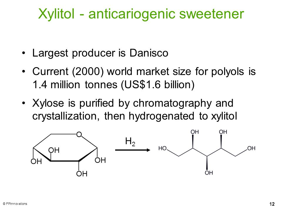 12 © FPInnovations Xylitol - anticariogenic sweetener Largest producer is Danisco Current (2000) world market size for polyols is 1.4 million tonnes (US$1.6 billion) Xylose is purified by chromatography and crystallization, then hydrogenated to xylitol H2H2