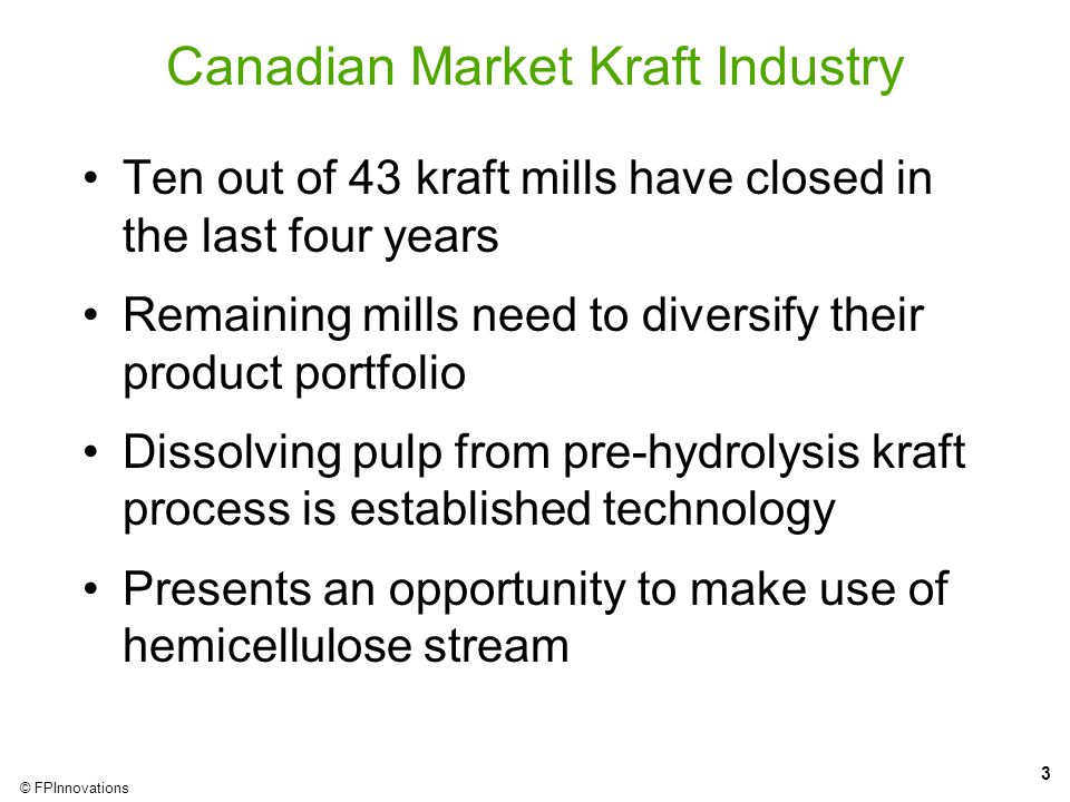 3 © FPInnovations Canadian Market Kraft Industry Ten out of 43 kraft mills have closed in the last four years Remaining mills need to diversify their product portfolio Dissolving pulp from pre-hydrolysis kraft process is established technology Presents an opportunity to make use of hemicellulose stream