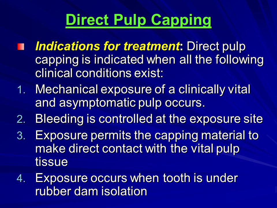 Direct Pulp Capping Indications for treatment: Direct pulp capping is indicated when all the following clinical conditions exist: 1. Mechanical exposu