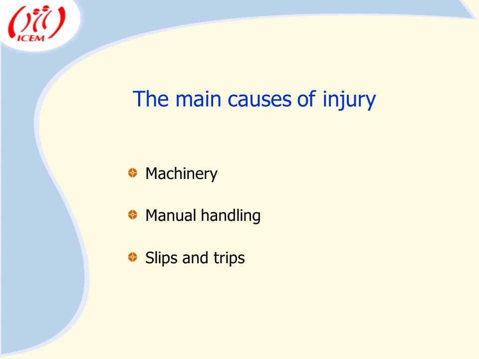 The main causes of injury Machinery Manual handling Slips and trips